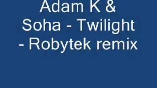 Adam K & Soha - Twilight - Robytek remix