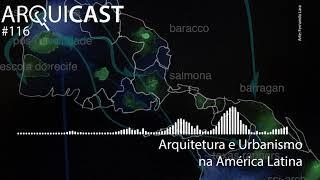 Arquicast 116 - Arquitetura e Urbanismo na América Latina