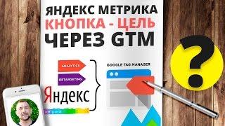 Цель - нажатие кнопки в Яндекс метрике через Google Tag Manager