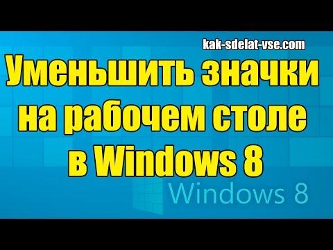 Kак уменьшить значки на виндовс 8. Уменьшить значки на рабочем столе Windows 8