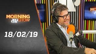 Morning Show - edição completa - 18/02/19