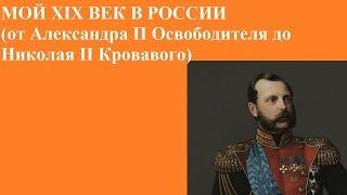 МОЙ XIX ВЕК В РОССИИ (от Александра II Освободителя до Николая II Кровавого)