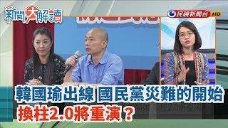 【新聞大解讀】韓國瑜出線 國民黨災難的開始 換柱2.0將重演? 2019.07.15(上)