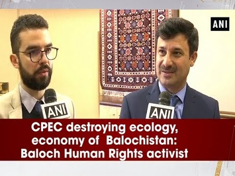 CPEC destroying ecology, economy of Balochistan: Baloch Human Rights activist - ANI News