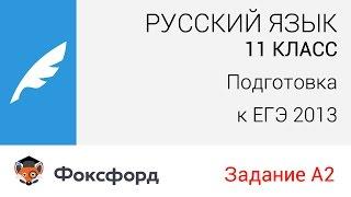 Русский язык. 11 класс, 2013. Задание А2, подготовка к ЕГЭ. Центр онлайн-обучения «Фоксфорд»