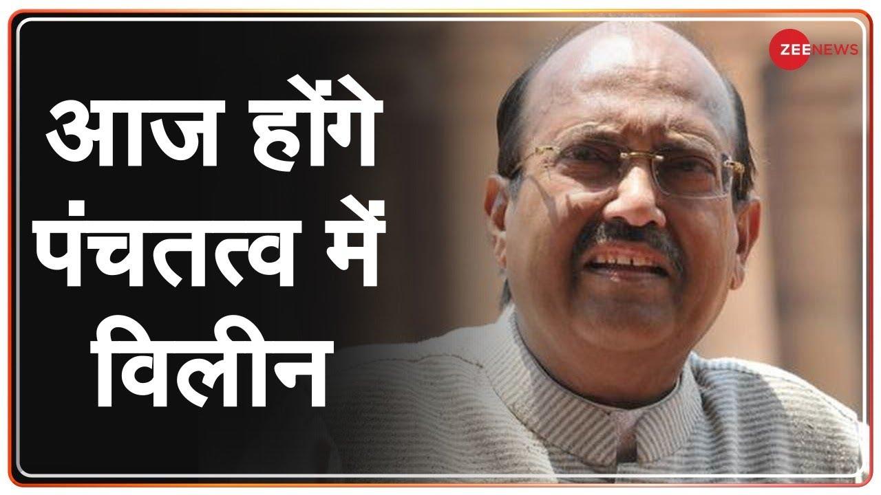 Delhi: आज सुबह 11 बजे किया जाएगा Former Rajya Sabha MP Amar Singh का अंतिम संस्कार