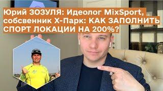 Юрий ЗОЗУЛЯ: Как Заполнить Спорт Локации на 200%, Идеолог Mix Sport, Собственник Х-Парк, Экстремал