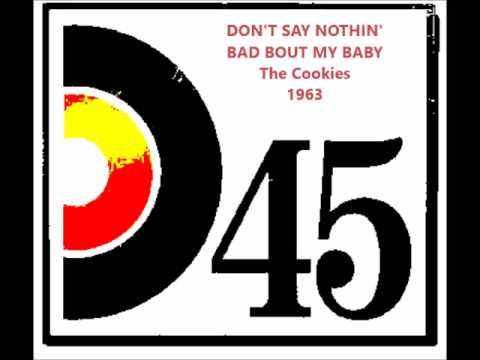 DON'T SAY NOTHIN' BAD ABOUT MY BABY   The Cookies
