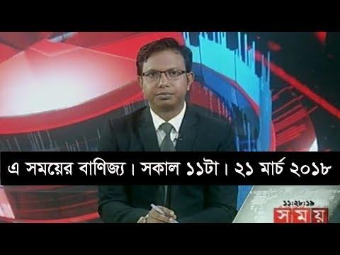এ সময়ের বাণিজ্য   সকাল ১১টা   ২১ মার্চ ২০১৮   Somoy tv News Today   Latest Bangladesh News