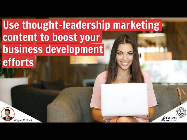 Use thought-leadership marketing content as a business development tool