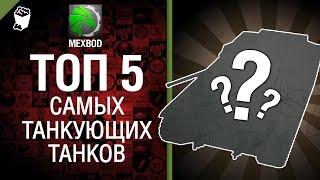 ТОП 5 самых танкующих танков - От MEXBOD [World of Tanks]