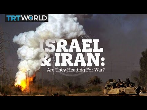 Israel and Iran: Are they heading for war?