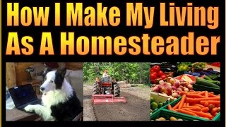 HOW I MAKE MY LIVING AS A HOMESTEADER.  A Life Of Self Reliance.