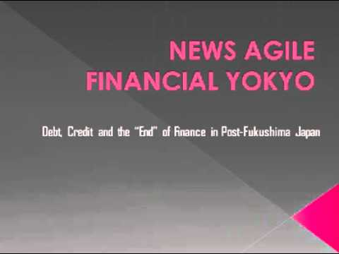 """NEWS AGILE FINANCIAL TOKYO   Debt, Credit and the """"End"""" of Finance in Post Fukushima Japan"""
