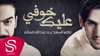 خوفي عليك - ناصر السعدي و عبدالله سالم ( حصرياً ) 2017