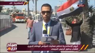صباح دريم| اليوم الإسكندرية تحتضن فعاليات المؤتمر الوطنى الدوري للشباب بحضور الرئيس السيسي