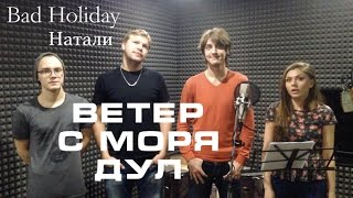 Bad Holiday - Ветер с моря дул (Натали LIVE Cover)
