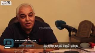 مصر العربية | نصر علام:  أثيوبيا لا تعتبر مصر دولة إفريقية