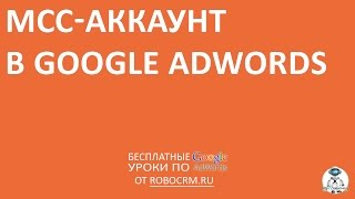 Урок 11: MCC-аккаунт в Google.Adwords(Бесплатный курс по Google.Adwords + другие курсы! Урок 11: MCC-аккаунт в Google.Adwords Подписывайтесь: http://www.youtube.com/subscription_ce..., 2015-01-18T16:34:07.000Z)