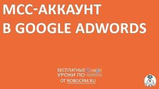 Урок 11: MCC-аккаунт в Google.Adwords