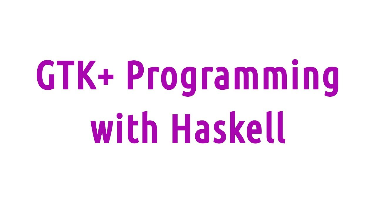 GTK+ Programming with Haskell   Haskell at Work