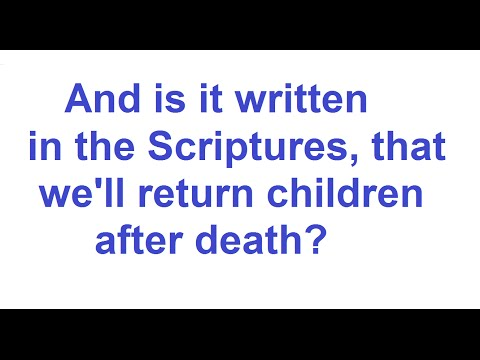 If it is written in the Scriptures that WE'LL RETURN CHILDREN, after death