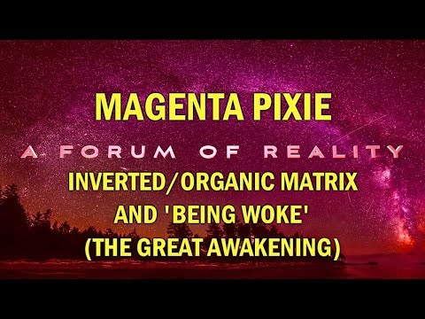 Magenta Pixie, A Forum of Reality: Inverted/Organic Matrix and 'Being Woke' (The Great Awakening)