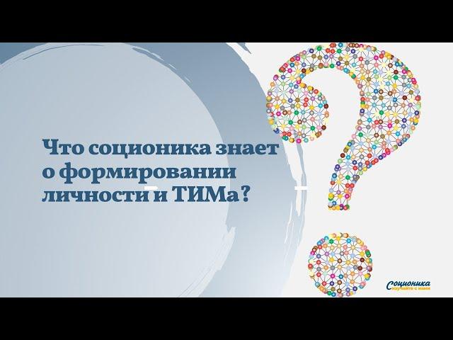 Что соционика знает о формировании личности и ТИМа?