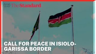 Conflicting communities along the Isiolo-Garissa border urged to embrace peace efforts by security t