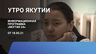 Утро Якутии. 18 марта 2021 года. Информационная программа «Якутия 24»