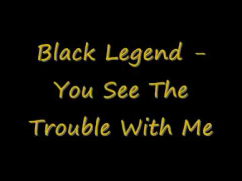 Black Legend You See The Trouble With Me