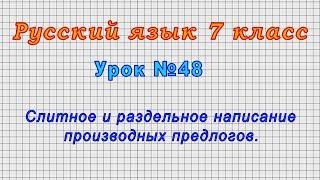 Русский язык 7 класс (Урок№48 - Слитное и раздельное написание производных предлогов.)