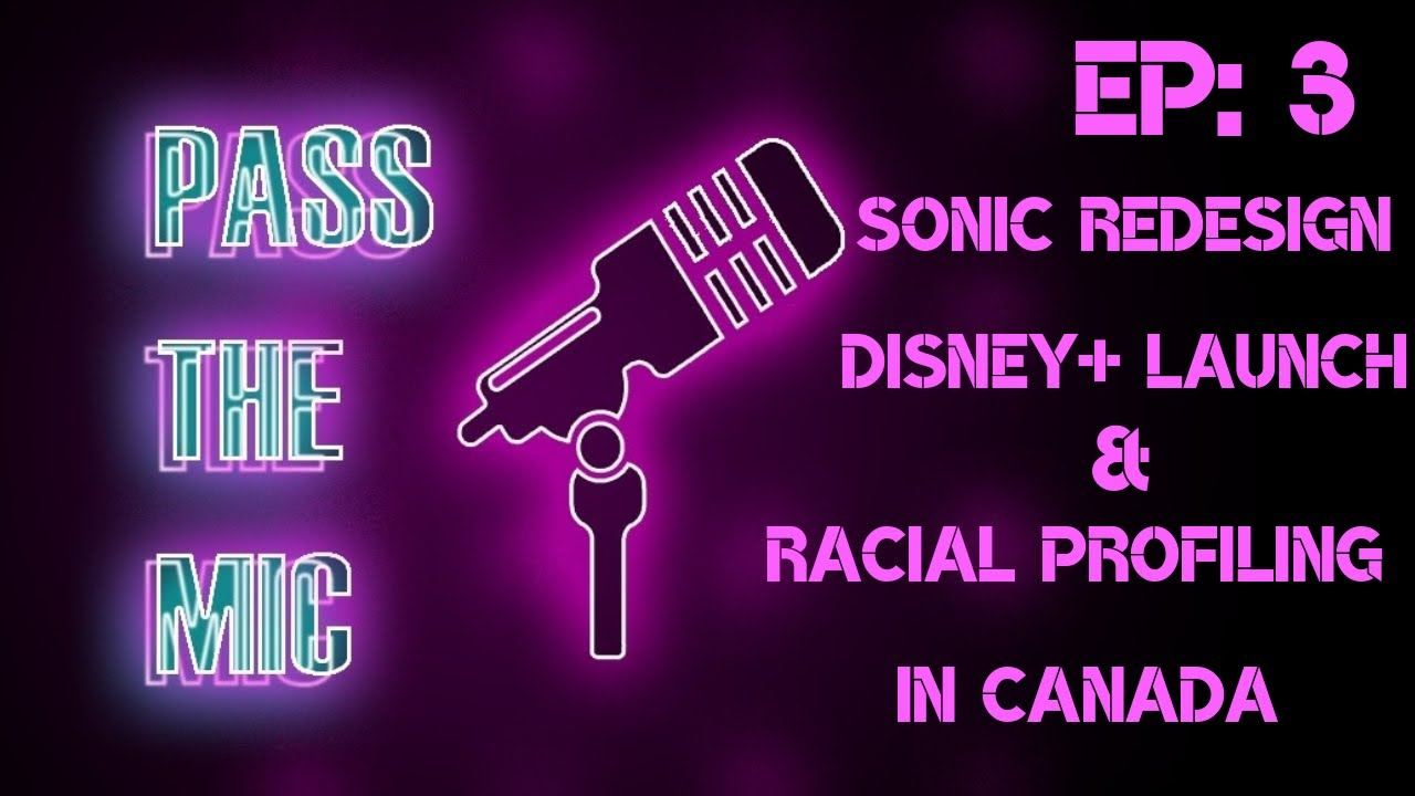 Pass The Mic: Open Forum - Episode 3: Sonic REDESIGN, Racial Profiling in Canada & Disney+ Launch!