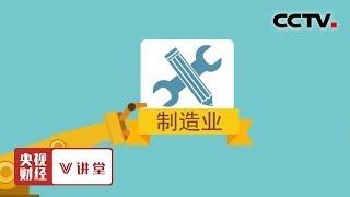 《央视财经V讲堂》 20190611 哪些原因影响着国际制造业的调整与变化?| CCTV财经