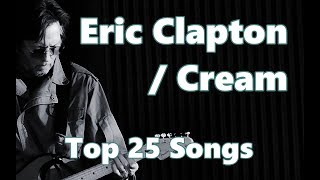 Top 10 Eric Clapton / Cream Songs (25 Songs) Greatest Hits