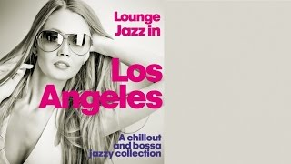 Top Lounge and Chillout Music - Lounge Jazz in Los Angeles (A Chillout and Bossa Jazzy Collection)