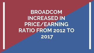 Broadcom increased in Price/Earning Ratio from 2012 to 2017