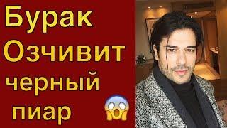 Бурак Озчивит - жертва черного пиара