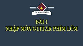 BÀI 1: NHẬP MÔN GUITAR PHÍM LÕM | Cổ Nhạc Tri Âm