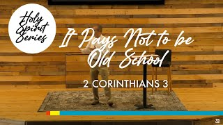 3/7 -  The Holy Spirit | It Pays Not to be Old School (2 Cor. 3)