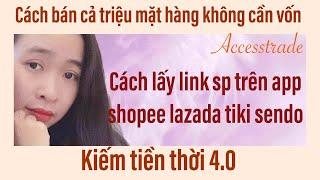 Accesstrade $$ CÁCH LẤY LINK 1 SẢN PHẨM TRÊN APP SHOPEE TIKI LAZADA SENDO