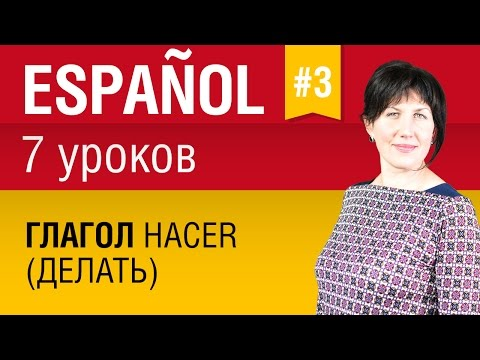Урок 3. Испанский язык за 7 уроков для начинающих. Глагол hacer (делать) в испанском. Елена Шипилова