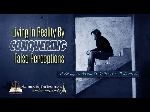 Living In Reality By Conquering False Perceptions - A Study in Psalm 13