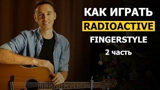 Как играть: RADIOACTIVE на гитаре в стиле фингерстайл | Часть 2