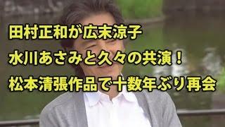 田村正和が広末涼子、水川あさみと久々の共演!松本清張作品で十数年ぶ...