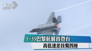 F-35巴黎航展首登台 高低速差技驚四座