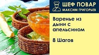 Варенье из дыни с апельсином . Рецепт от шеф повара Максима Григорьева