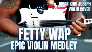 FETTY WAP on the VIOLIN (5 SONGS in ONE!!!) - Brian King Joseph
