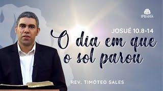 O dia em que o sol parou • (Josué 10.8-14) • Rev. Timóteo Sales