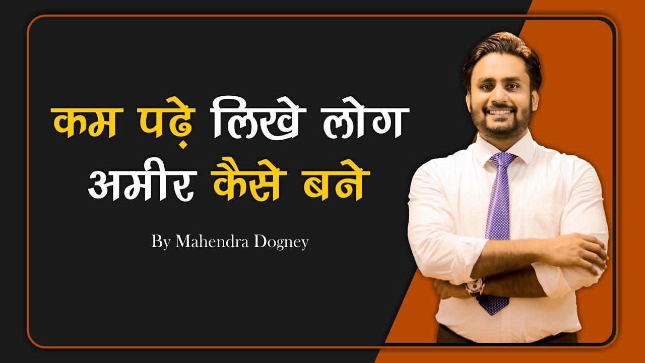 कम पढ़ें लिखे लोग अमीर कैसे बने   How To Get Rich In Hindi By Mahendra Dogney